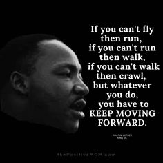 """If you can't fly then run, if you can't run then walk, if you can't walk then crawl, but whatever you do, you have to KEEP MOVING FORWARD."" ~ Martin Luther King, Jr."