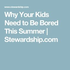 Why Your Kids Need to Be Bored This Summer | Stewardship.com