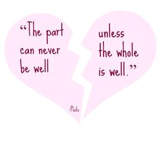 """""""The part can never be well unless the whole is well."""" -Plato"""