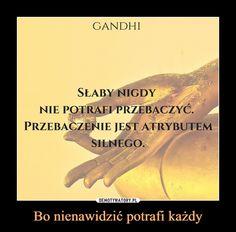 Bo nienawidzić potrafi każdy – GANDHISŁABY NIGDYNIE POTRAFI PRZEBACZYC.PRZEBACZENIE JEST ATRYBUTEMSILNEGO Some Words, Personal Development, Motto, Self, Thoughts, Motivation, Quotes, Life, Poland