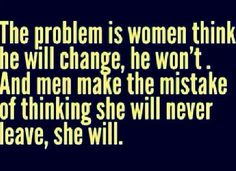 The problem is women think he will change and men think she will never leave.