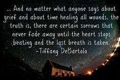 And no matter what anyone says about grief and time healing all wounds, the truth is, there ate certain sorrows that never fade away until the heart stops beating and the last breath is taken. Life Quotes Love, Quotes To Live By, Me Quotes, Hurt Quotes, Loss Quotes, Daily Quotes, Qoutes, Photo Quotes, Quotations