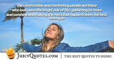 """""""The comfortable and comforting people are those who look upon the bright side of life; gathering its roses and sunshine and making the most that happens seem the best. Bright Side Of Life, This Is Us Quotes, Smile Quotes, Sunshine, Roses, Shit Happens, People, How To Make, Pictures"""
