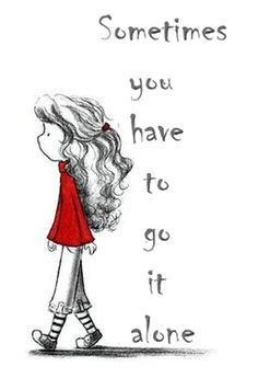 Sometimes You Have To Go It Alone. jwt   I've had this clip art image for a LONG time. I don't know where it came from but I love it. After the sudden death of my husband this is my life, alone. jwt