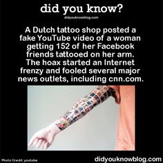 A Dutch tattoo shop posted a fake YouTube video of a woman getting 152 of her Facebook friends tattooed on her arm. The hoax started an Internet frenzy and fooled several major news outlets, including cnn.com