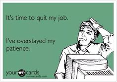 It's+time+to+quit+my+job.+I've+overstayed+my+patience. Job Humor, Nurse Humor, Ecards Humor, Life Humor, Mein Job, Work Related Stress, Work Stress Humor, I Quit My Job, Quit Job Funny