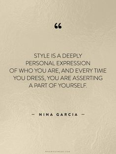 Style is a deeply personal expression of who you are and every time you dress, you are asserting a part of yourself. -Nina Garcia