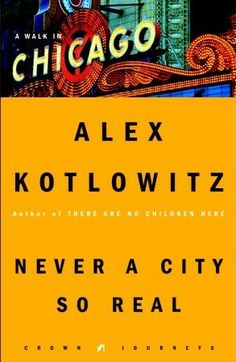 Never a City So Real: A Walk in Chicago - Alex Kotlowitz