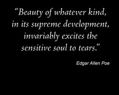 Beauty of whatever kind, in its supreme development, invariably excites the sensitive soul to tears // Edgar Allan Poe Poem Quotes, Great Quotes, Quotes To Live By, Life Quotes, Inspirational Quotes, Author Quotes, Tattoo Quotes, Edgar Allen Poe Quotes, Edgar Allan Poe