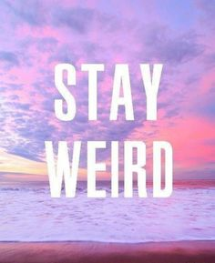 Stay weird? Yea, I think I can make that happen.