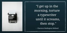 """I get up in the morning, torture a typewriter until it screams, then stop."" ~ Clarence Budington Kelland"