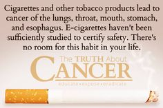 """Very well said!! """"Cigarettes and other tobacco products lead to cancer of the lungs, throat, mouth, stomach, and esophagus. E-cigarettes haven't been sufficiently studied to certify safety. There's no room for this habit in your life."""" Please re-pin to support us on our mission to educate, expose, and eradicate cancer! Together we'll empower the world with life-saving knowledge! // The Truth About Cancer <3"""