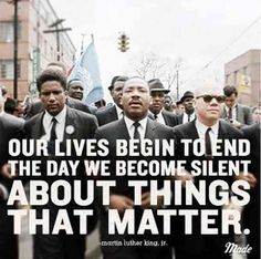 Our lives begin to end the day we become silent about things that matter. — Martin Luther King Jr.