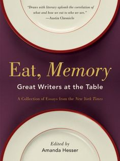 Eat, Memory: Great Writers at the Table, a Collection of Essays from the New York Times by Amanda Hesser,http://www.amazon.com/dp/0393337464/ref=cm_sw_r_pi_dp_JZ0itb0G5SWCXXAZ