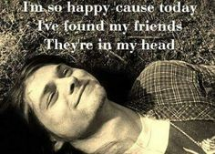 Im so happy.... 'cause today i've found my friends. They're in my head.