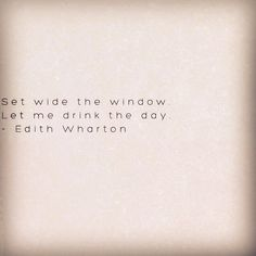 """Let me drink the day"" ~ Edith Wharton//"