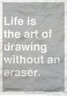 Life is the art of drawing without an eraser. Too right!