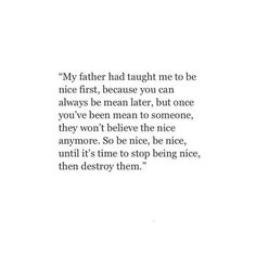 My father has taught me to ne nice first, because you can always be mean later.