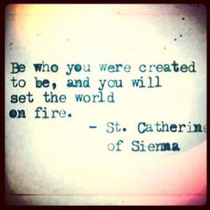 Be who you were created to be, and you will set the world on fire - St. Catherine of Sienna