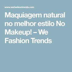 Maquiagem natural no melhor estilo No Makeup! – We Fashion Trends