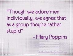 "Words of wisdom Mary Poppins. (; Don't mind my 'men are stupid rampage,' it's been a LONG day involving men or should I say ONE man in particular being a little on the ""oblivious"" side."