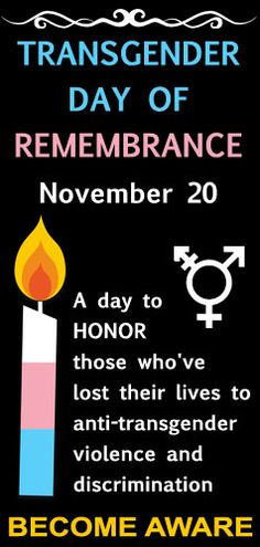 Transgender Day of Remembrance on November 20. To honor transgender individuals who have died from violence because of transphobia. Worldwide, one transgender person is murdreed every 3 days - that doesn't include deaths by suicide or accidents. Support our transgender community!
