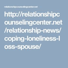 http://relationshipcounselingcenter.net/relationship-news/coping-loneliness-loss-spouse/