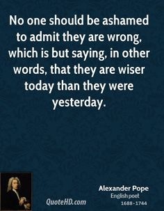 Alexander Pope Quotes - No one should be ashamed to admit they are wrong, which is but saying, in other words, that they. Hd Quotes, Crazy Quotes, Famous Quotes, Daily Quotes, Wisdom Quotes, Words Quotes, Quotes To Live By, Life Quotes, Inspirational Quotes