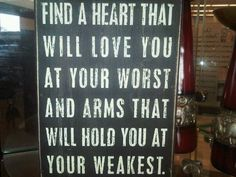 """Find a heart that will love you at your worst and arms that will hold you at your weakest."""