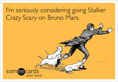 Im seriously considering going Stalker Crazy Scary on Bruno Mars.   Hahahaha!!!  True.