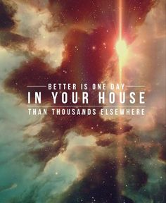 """""""Better is one day in your courts than a thousand elsewhere; I would rather be a doorkeeper in the house of my God than dwell in the tents of the wicked."""" - Psalm 84:10 One of my favorite songs."""
