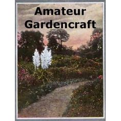http://p-interest.in/redirector.php?p=B007N6LR60  Amateur Gardencraft: A Book for the Home-Maker and Garden Lover (Illustrated) (Kindle Edition)