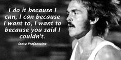 "Tim Fargo on Twitter: ""I do it because I can, I can because I want to, I want to because you said I couldn't. - Steve Prefontaine #quote"