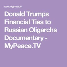 Donald Trumps Financial Ties to Russian Oligarchs Documentary - MyPeace.TV