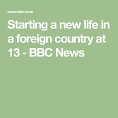 Starting a new life in a foreign country at 13 - BBC News