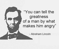 """You can tell the greatness of a man by what makes him angry"" –Abraham Lincoln…"