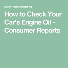 How to Check Your Car's Engine Oil - Consumer Reports