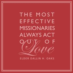 """The most effective missionaries always act out of love."" – Elder Dallin H. Oaks #everydaymissionaries #LDS #love"