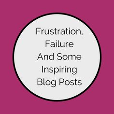 Frustration, Failure and some Inspiring Blog Posts