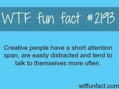 WTF Fact #2193: Creative people have a short attention span, are easily distracted and tend to talk to themselves more often.