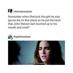 Remember when Sherlock thought he was gonna die on that plane so he put the hand that John Watson last touched up to his mouth and cried?