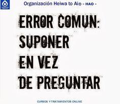 Error común: suponer en vez de preguntar. CURSOS DE TERAPIAS (Reiki Heiwa to Ai, Chi Kung, Mindfulness,...) http://cursoshao.blogspot.com.es/ Organización Heiwa to Ai -HAO Por un mundo pacífico y feliz