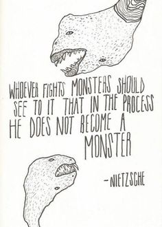 Whoever fights monsters should see to it that in the process he does not become a monster - Nietzche