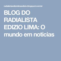 BLOG DO  RADIALISTA  EDIZIO LIMA: O mundo  em  noticias