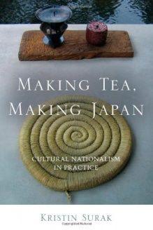 Making Tea, Making Japan  Cultural Nationalism in Practice, 978-0804778671, Kristin Surak, Stanford University Press