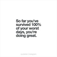So far you've survived 100% of your worst days, you're doing great.  #quoteble