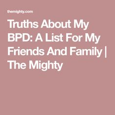 Truths About My BPD: A List For My Friends And Family | The Mighty