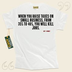 When you raise taxes on small business, from 35% to 40%, you will kill jobs.-Mitt Romney This unique  saying tee  won't ever go out of style. We feature timeless  words of wisdom tees ,  words of wisdom t shirts ,  way of life tee shirts , as well as  literature tshirts  in respect of... - http://www.tshirtadvice.com/mitt-romney-t-shirts-when-you-raise-success-power-tshirts/