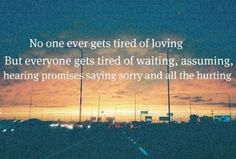 No one ever gets tired of loving, but everyone gets tired of waiting, assuming ... quotes_maddness on Xanga