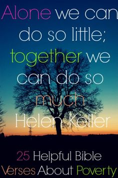 Alone we can do so little; together we can do so much! Helen Keller! Check Out 25 Helpful Bible Verses About Poverty